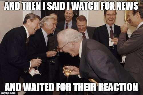 Laughing Men In Suits Meme | AND THEN I SAID I WATCH FOX NEWS AND WAITED FOR THEIR REACTION | image tagged in memes,laughing men in suits | made w/ Imgflip meme maker