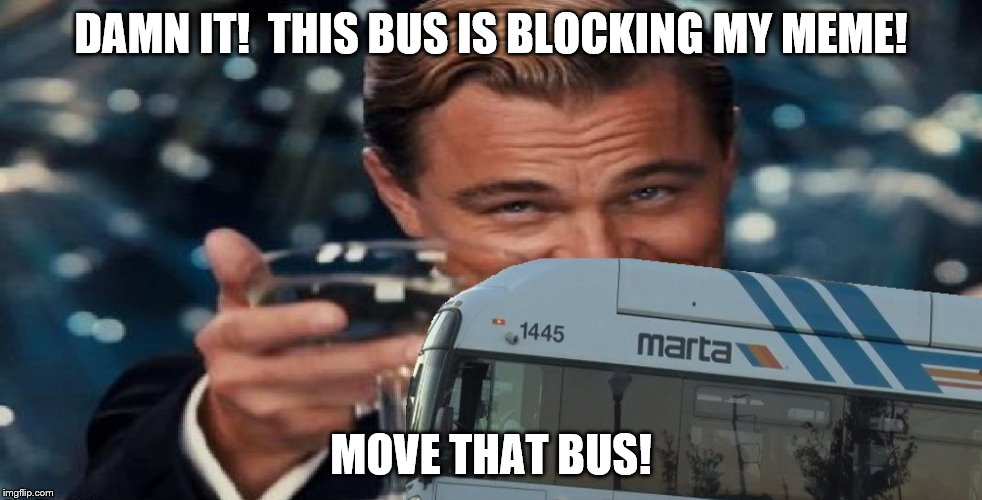 Leo's meme is blocked by Marta Bus | DAMN IT!  THIS BUS IS BLOCKING MY MEME! MOVE THAT BUS! | image tagged in leonardo dicaprio cheers,bus | made w/ Imgflip meme maker