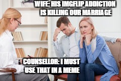 COUNSELLOR: I MUST USE THAT IN A MEME WIFE: HIS IMGFLIP ADDICTION IS KILLING OUR MARRIAGE | made w/ Imgflip meme maker