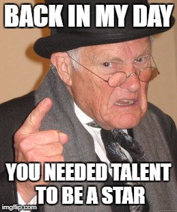 Back In My Day Meme | BACK IN MY DAY YOU NEEDED TALENT TO BE A STAR | image tagged in memes,back in my day | made w/ Imgflip meme maker