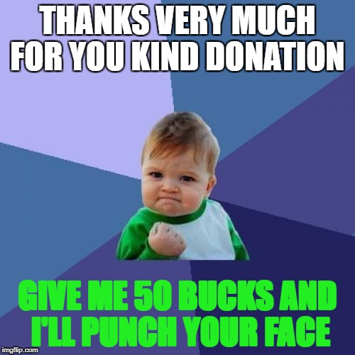 give 50 bucks | THANKS VERY MUCH FOR YOU KIND DONATION GIVE ME 50 BUCKS AND I'LL PUNCH YOUR FACE | image tagged in memes | made w/ Imgflip meme maker