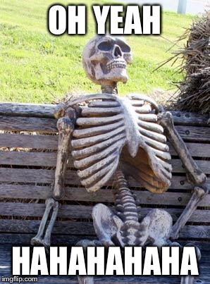 Waiting Skeleton Meme | OH YEAH HAHAHAHAHA | image tagged in memes,waiting skeleton | made w/ Imgflip meme maker