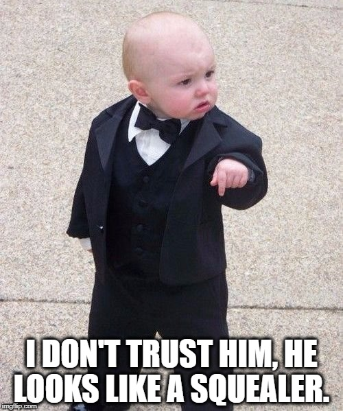 Baby Godfather Meme | I DON'T TRUST HIM, HE LOOKS LIKE A SQUEALER. | image tagged in memes,baby godfather | made w/ Imgflip meme maker