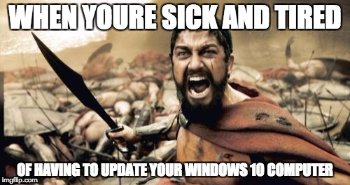 Sparta Leonidas Meme | WHEN YOURE SICK AND TIRED OF HAVING TO UPDATE YOUR WINDOWS 10 COMPUTER | image tagged in memes,sparta leonidas | made w/ Imgflip meme maker
