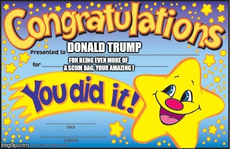 Happy Star Congratulations | DONALD TRUMP FOR BEING EVEN MORE OF A SCUM BAG. YOUR AMAZING ! | image tagged in memes,happy star congratulations | made w/ Imgflip meme maker
