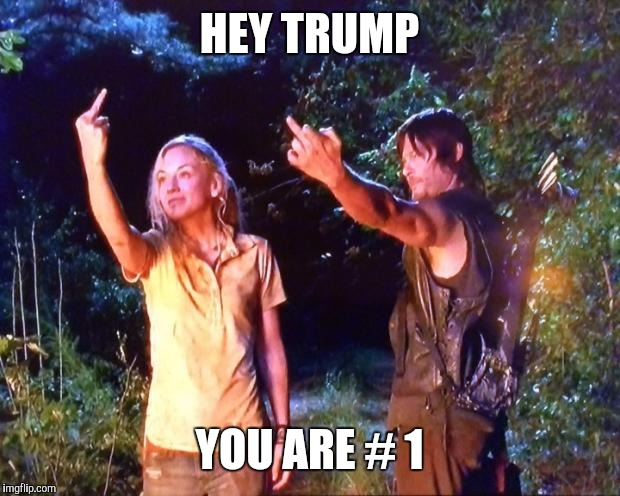 The Walking Dead | HEY TRUMP YOU ARE # 1 | image tagged in the walking dead | made w/ Imgflip meme maker