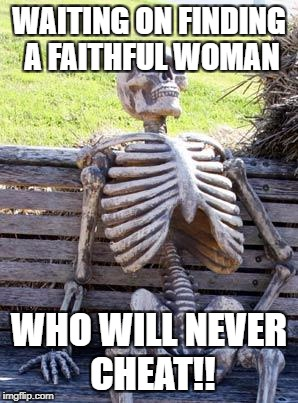 Waiting Skeleton Meme | WAITING ON FINDING A FAITHFUL WOMAN WHO WILL NEVER CHEAT!! | image tagged in memes,waiting skeleton | made w/ Imgflip meme maker