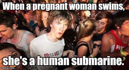 Sudden Clarity Clarence | When a pregnant woman swims, she's a human submarine. | image tagged in sudden clarity clarence | made w/ Imgflip meme maker