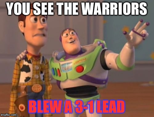 X, X Everywhere Meme | YOU SEE THE WARRIORS BLEW A 3-1 LEAD | image tagged in memes,x,x everywhere,x x everywhere | made w/ Imgflip meme maker