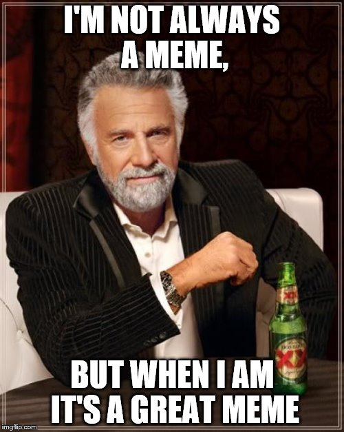 The Most Interesting Man In The World Meme | I'M NOT ALWAYS A MEME, BUT WHEN I AM IT'S A GREAT MEME | image tagged in memes,the most interesting man in the world | made w/ Imgflip meme maker
