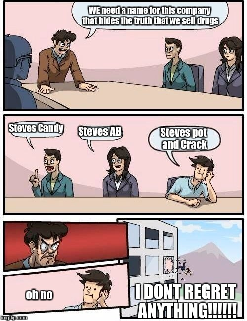 Boardroom Meeting Suggestion Meme | WE need a name for this company that hides the truth that we sell drugs Steves Candy Steves AB Steves pot and Crack I DONT REGRET ANYTHING!! | image tagged in memes,boardroom meeting suggestion | made w/ Imgflip meme maker