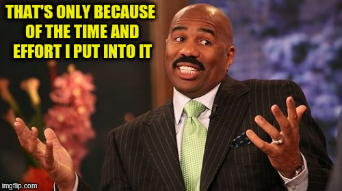Steve Harvey Meme | THAT'S ONLY BECAUSE OF THE TIME AND EFFORT I PUT INTO IT | image tagged in memes,steve harvey | made w/ Imgflip meme maker
