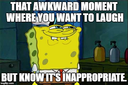 Spongebob laugh. Or not laugh *coff coff* | THAT AWKWARD MOMENT WHERE YOU WANT TO LAUGH BUT KNOW IT'S INAPPROPRIATE. | image tagged in memes,dont you squidward,laugh,spongebob | made w/ Imgflip meme maker