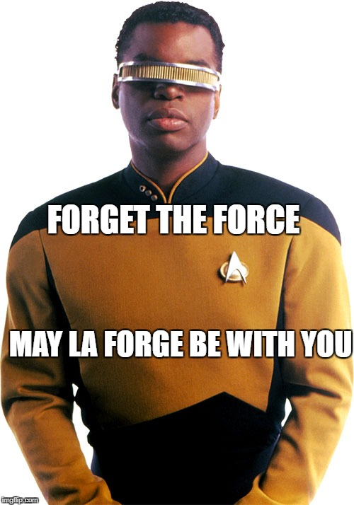 FORGET THE FORCE MAY LA FORGE BE WITH YOU | image tagged in star trek tng,humor | made w/ Imgflip meme maker
