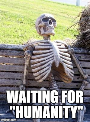 Waiting Skeleton Meme | WAITING FOR ''HUMANITY'' | image tagged in memes,waiting skeleton | made w/ Imgflip meme maker