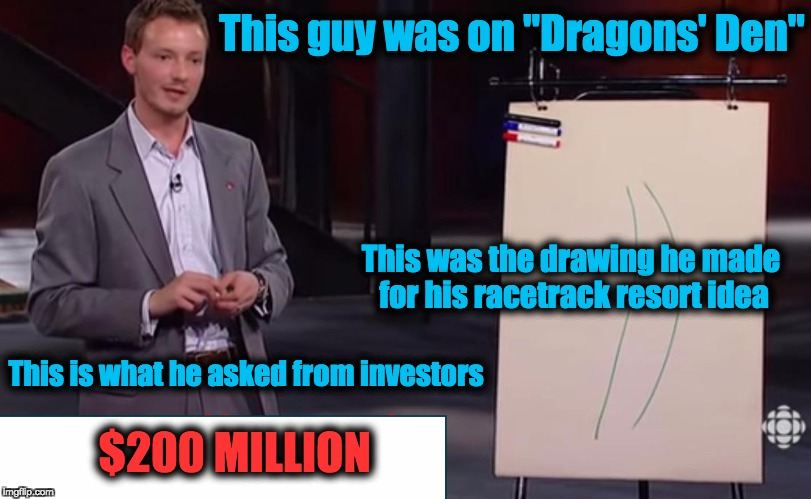 "200 MILLION DOLLARS!!! | This guy was on ""Dragons' Den"" This was the drawing he made for his racetrack resort idea This is what he asked from investors $200 MILLION 