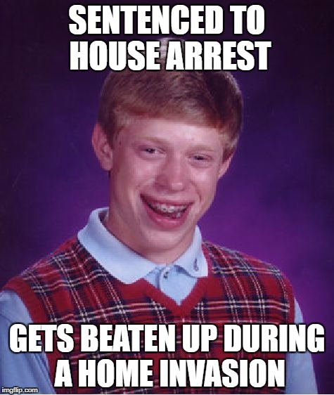 Bad Luck Brian Meme | SENTENCED TO HOUSE ARREST GETS BEATEN UP DURING A HOME INVASION | image tagged in memes,bad luck brian | made w/ Imgflip meme maker
