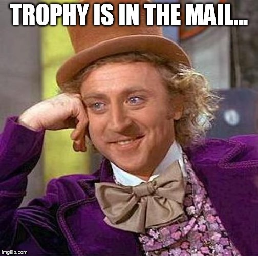 Creepy Condescending Wonka Meme | TROPHY IS IN THE MAIL... | image tagged in memes,creepy condescending wonka | made w/ Imgflip meme maker