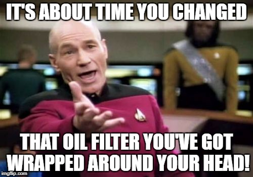 Picard Wtf Meme | IT'S ABOUT TIME YOU CHANGED THAT OIL FILTER YOU'VE GOT WRAPPED AROUND YOUR HEAD! | image tagged in memes,picard wtf | made w/ Imgflip meme maker