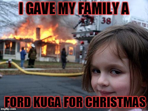 Disaster Girl Meme | I GAVE MY FAMILY A FORD KUGA FOR CHRISTMAS | image tagged in memes,disaster girl | made w/ Imgflip meme maker