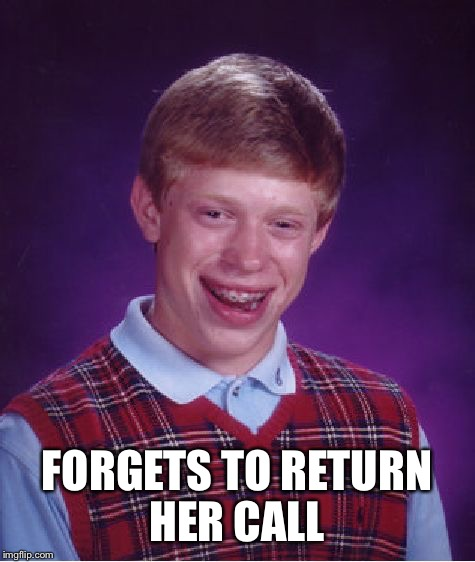 Bad Luck Brian Meme | FORGETS TO RETURN HER CALL | image tagged in memes,bad luck brian | made w/ Imgflip meme maker