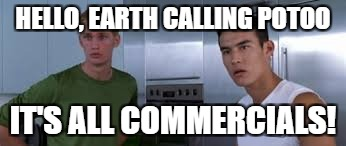HELLO, EARTH CALLING POTOO IT'S ALL COMMERCIALS! | made w/ Imgflip meme maker