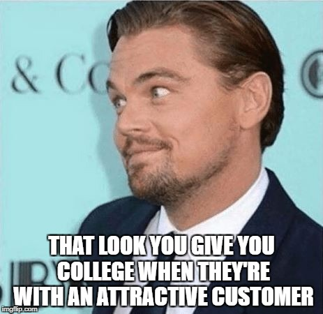 THAT LOOK YOU GIVE YOU COLLEGE WHEN THEY'RE WITH AN ATTRACTIVE CUSTOMER | image tagged in dicaprio look | made w/ Imgflip meme maker