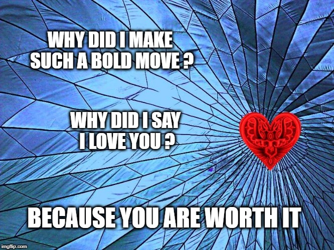 Positive Meme Weekend. It's My Event. Blah Blah Blah. Ripper13. 12/8-12/11 | WHY DID I MAKE SUCH A BOLD MOVE ? BECAUSE YOU ARE WORTH IT WHY DID I SAY I LOVE YOU ? | image tagged in love,i love you,positive meme weekend,positive thinking | made w/ Imgflip meme maker