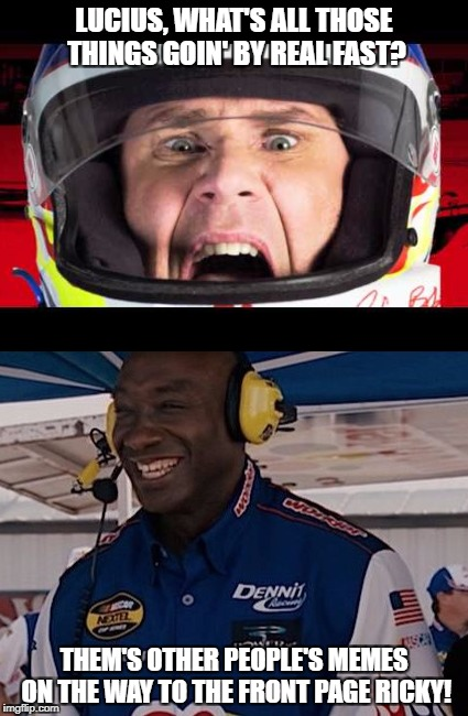 IMGFLIP Nights, the Ballad of the rest of us! | LUCIUS, WHAT'S ALL THOSE THINGS GOIN' BY REAL FAST? THEM'S OTHER PEOPLE'S MEMES ON THE WAY TO THE FRONT PAGE RICKY! | image tagged in ricky bobby,talladega nights,frontpage | made w/ Imgflip meme maker