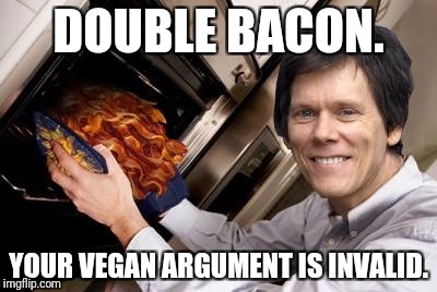 Kevin bacon | DOUBLE BACON. YOUR VEGAN ARGUMENT IS INVALID. | image tagged in kevin bacon | made w/ Imgflip meme maker