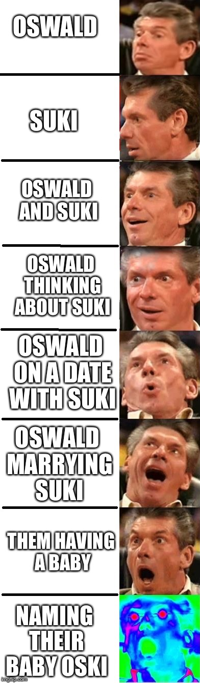 OSWALD SUKI OSWALD AND SUKI OSWALD THINKING ABOUT SUKI OSWALD ON A DATE WITH SUKI OSWALD MARRYING SUKI THEM HAVING A BABY NAMING THEIR BABY  | image tagged in mcmahon evolution | made w/ Imgflip meme maker
