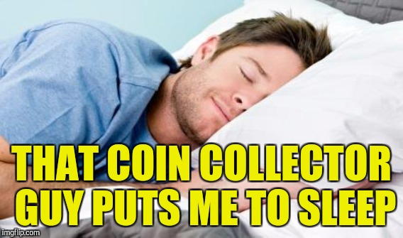 THAT COIN COLLECTOR GUY PUTS ME TO SLEEP | made w/ Imgflip meme maker