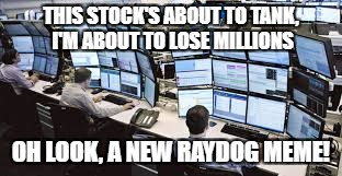 Once on IMGFLIP, you start to see things in a different light. | THIS STOCK'S ABOUT TO TANK, I'M ABOUT TO LOSE MILLIONS OH LOOK, A NEW RAYDOG MEME! | image tagged in stock crash,funny memes | made w/ Imgflip meme maker
