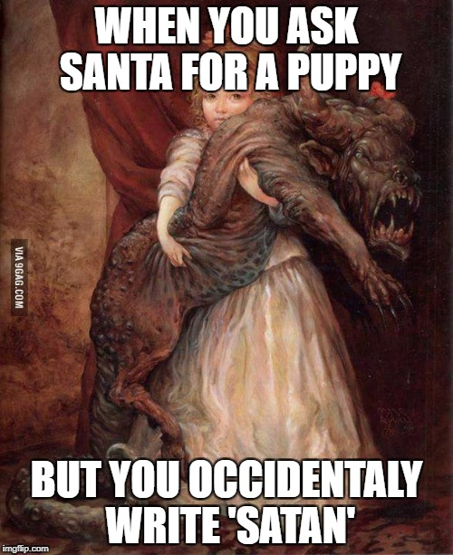 when you ask santa for a puppy but accidentally write satan | WHEN YOU ASK SANTA FOR A PUPPY BUT YOU OCCIDENTALY WRITE 'SATAN' | image tagged in when you ask santa for a puppy but accidentally write satan | made w/ Imgflip meme maker