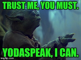 TRUST ME, YOU MUST. YODASPEAK, I CAN. | image tagged in star wars yoda,star wars | made w/ Imgflip meme maker
