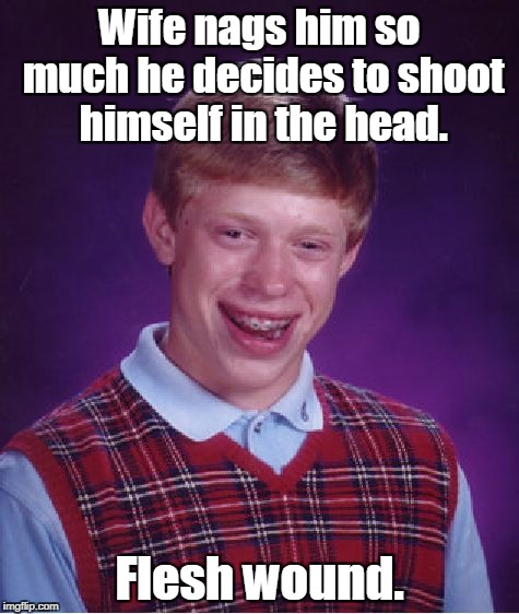 Bad Luck Brian Meme | Wife nags him so much he decides to shoot himself in the head. Flesh wound. | image tagged in memes,bad luck brian | made w/ Imgflip meme maker