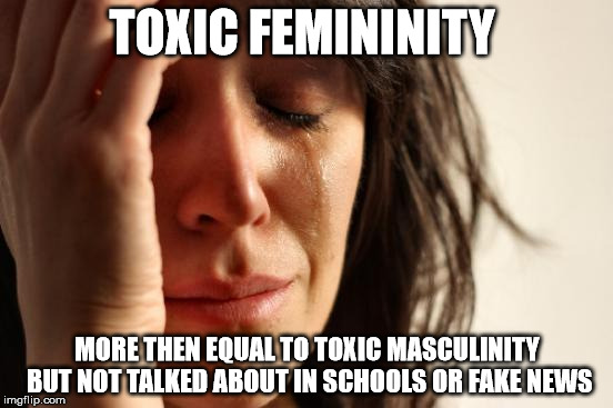 First World Problems Meme | TOXIC FEMININITY MORE THEN EQUAL TO TOXIC MASCULINITY BUT NOT TALKED ABOUT IN SCHOOLS OR FAKE NEWS | image tagged in memes,first world problems | made w/ Imgflip meme maker