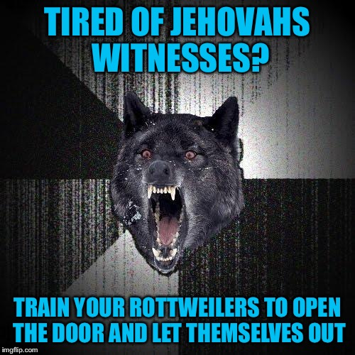 Insanity Wolf Meme | TIRED OF JEHOVAHS WITNESSES? TRAIN YOUR ROTTWEILERS TO OPEN THE DOOR AND LET THEMSELVES OUT | image tagged in memes,insanity wolf | made w/ Imgflip meme maker