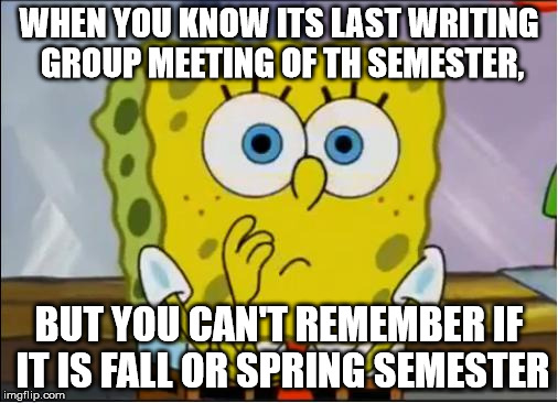 writing group confused | WHEN YOU KNOW ITS LAST WRITING GROUP MEETING OF TH SEMESTER, BUT YOU CAN'T REMEMBER IF IT IS FALL OR SPRING SEMESTER | image tagged in spongebob confused face,writing group,writing,last meeting,fall,spring | made w/ Imgflip meme maker