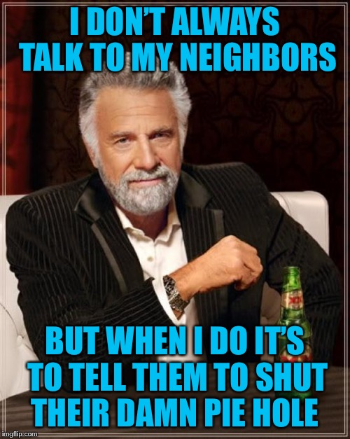 The Most Interesting Man In The World Meme | I DON'T ALWAYS TALK TO MY NEIGHBORS BUT WHEN I DO IT'S TO TELL THEM TO SHUT THEIR DAMN PIE HOLE | image tagged in memes,the most interesting man in the world | made w/ Imgflip meme maker