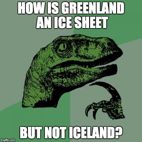 GREENLAND? ICELAND? | HOW IS GREENLAND AN ICE SHEET BUT NOT ICELAND? | image tagged in memes,philosoraptor | made w/ Imgflip meme maker
