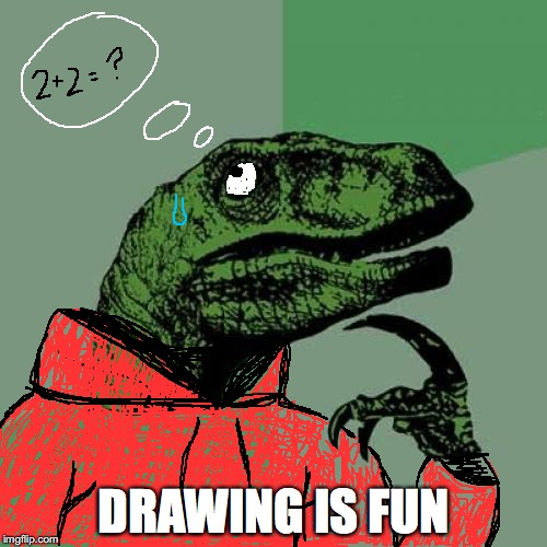 It took a lot of time but I did it. | DRAWING IS FUN | image tagged in memes,philosoraptor | made w/ Imgflip meme maker