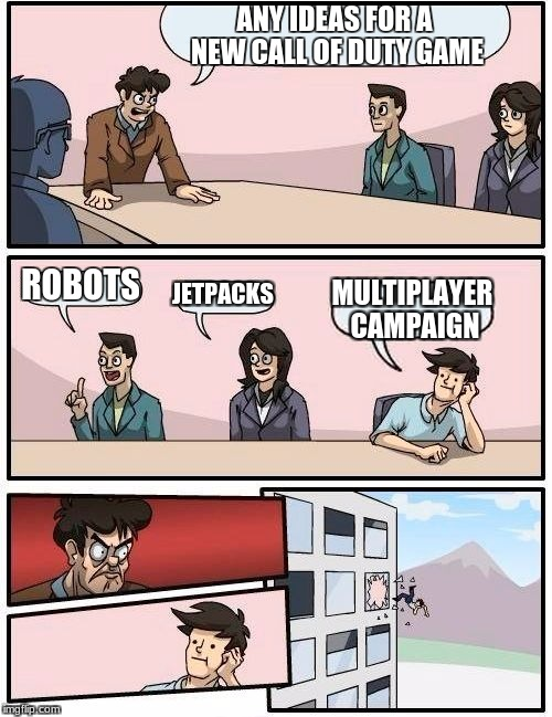 Boardroom Meeting Suggestion Meme | ANY IDEAS FOR A NEW CALL OF DUTY GAME ROBOTS JETPACKS MULTIPLAYER CAMPAIGN | image tagged in memes,boardroom meeting suggestion | made w/ Imgflip meme maker