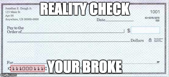 THE PAINFUL REALITY | REALITY CHECK YOUR BROKE | image tagged in memes,reality check | made w/ Imgflip meme maker