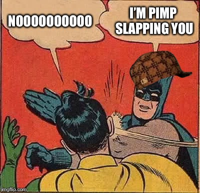 Batman Slapping Robin Meme | NOOOOOOOOOO I'M PIMP SLAPPING YOU | image tagged in memes,batman slapping robin,scumbag | made w/ Imgflip meme maker