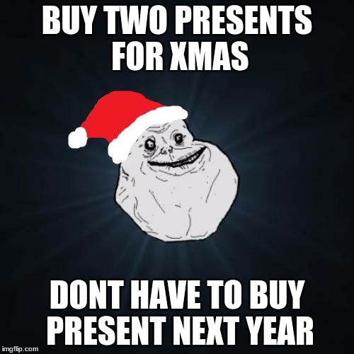 Forever Alone Christmas Meme | BUY TWO PRESENTS FOR XMAS DONT HAVE TO BUY PRESENT NEXT YEAR | image tagged in memes,forever alone christmas | made w/ Imgflip meme maker