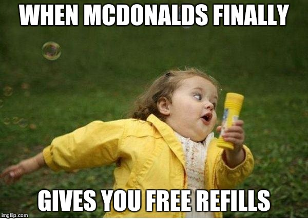 Chubby Bubbles Girl Meme | WHEN MCDONALDS FINALLY GIVES YOU FREE REFILLS | image tagged in memes,chubby bubbles girl | made w/ Imgflip meme maker
