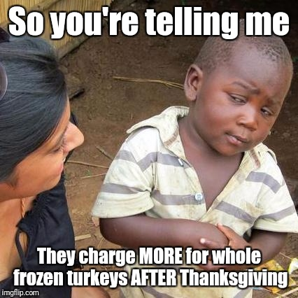 I thought I might be able to get em cheap on clearance, but they actually went up, from .99 to 1.67 per pound | So you're telling me They charge MORE for whole frozen turkeys AFTER Thanksgiving | image tagged in memes,third world skeptical kid | made w/ Imgflip meme maker