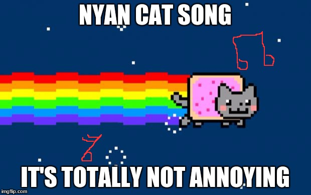 Nyan Cat | NYAN CAT SONG IT'S TOTALLY NOT ANNOYING | image tagged in nyan cat | made w/ Imgflip meme maker