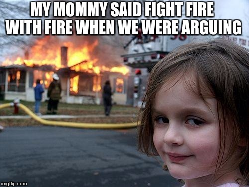 Disaster Girl Meme | MY MOMMY SAID FIGHT FIRE WITH FIRE WHEN WE WERE ARGUING | image tagged in memes,disaster girl | made w/ Imgflip meme maker